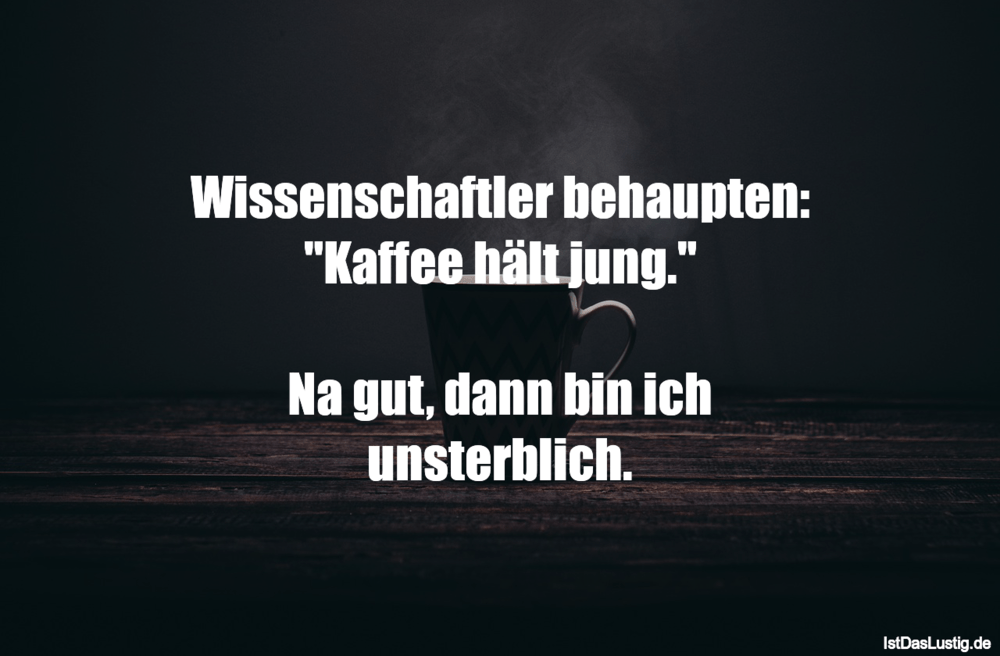 "Lustiger BilderSpruch - Wissenschaftler behaupten: ""Kaffee hält jung.""..."