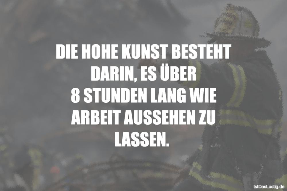 Lustiger BilderSpruch - DIE HOHE KUNST BESTEHT DARIN, ES ÜBER 8 STUNDEN...