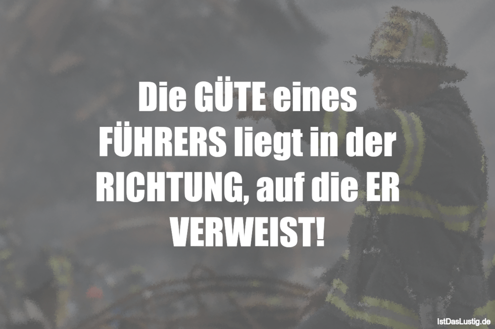 Lustiger BilderSpruch - Die GÜTE eines FÜHRERS liegt in der RICHTUNG, a...