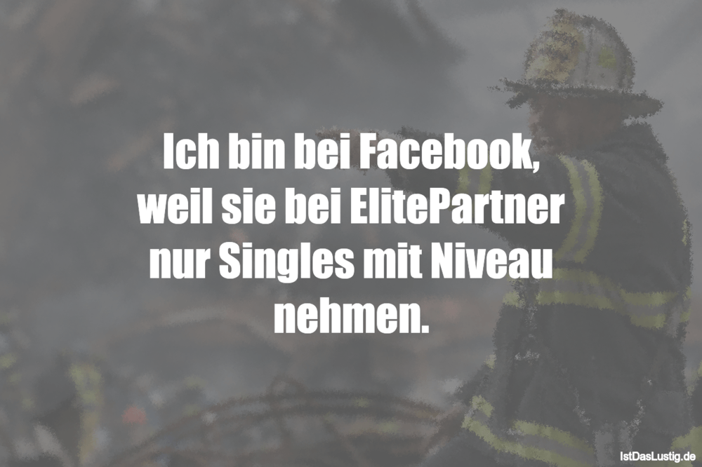 Lustiger BilderSpruch - Ich bin bei Facebook, weil sie bei ElitePartner...