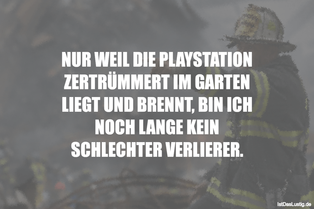 Lustiger BilderSpruch - NUR WEIL DIE PLAYSTATION ZERTRÜMMERT IM GARTEN...