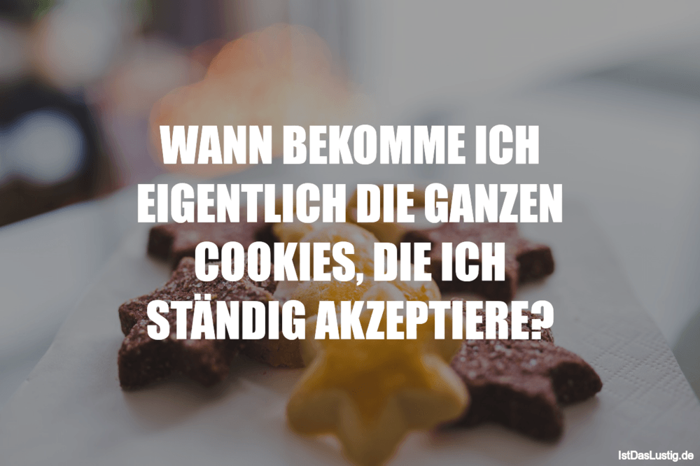 Lustiger BilderSpruch - WANN BEKOMME ICH EIGENTLICH DIE GANZEN COOKIES,...