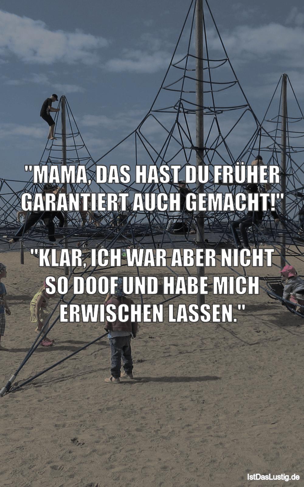 """Lustiger BilderSpruch - """"MAMA, DAS HAST DU FRÜHER GARANTIERT AUCH..."""