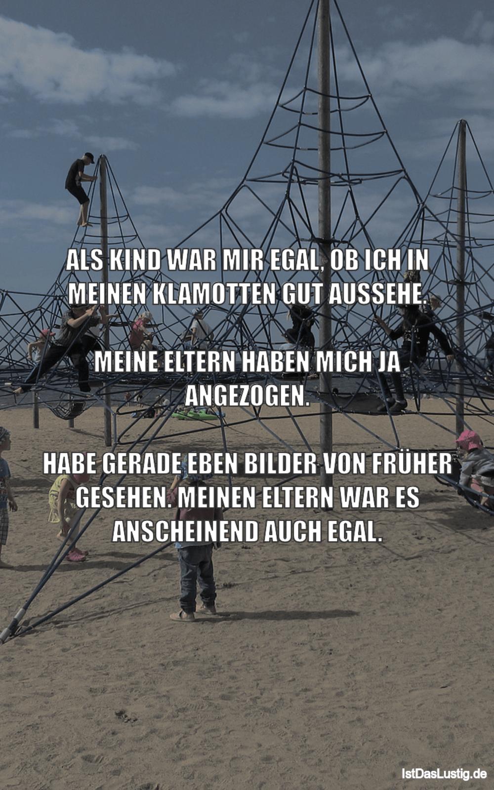 Lustiger BilderSpruch - ALS KIND WAR MIR EGAL, OB ICH IN MEINEN...