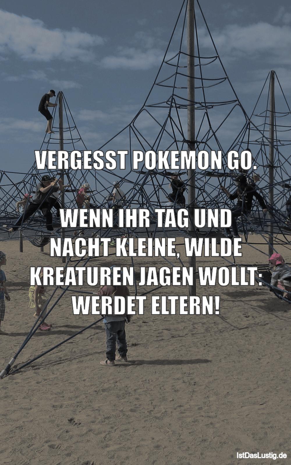 Lustiger BilderSpruch - VERGESST POKEMON GO.  WENN IHR TAG UND NACHT KL...