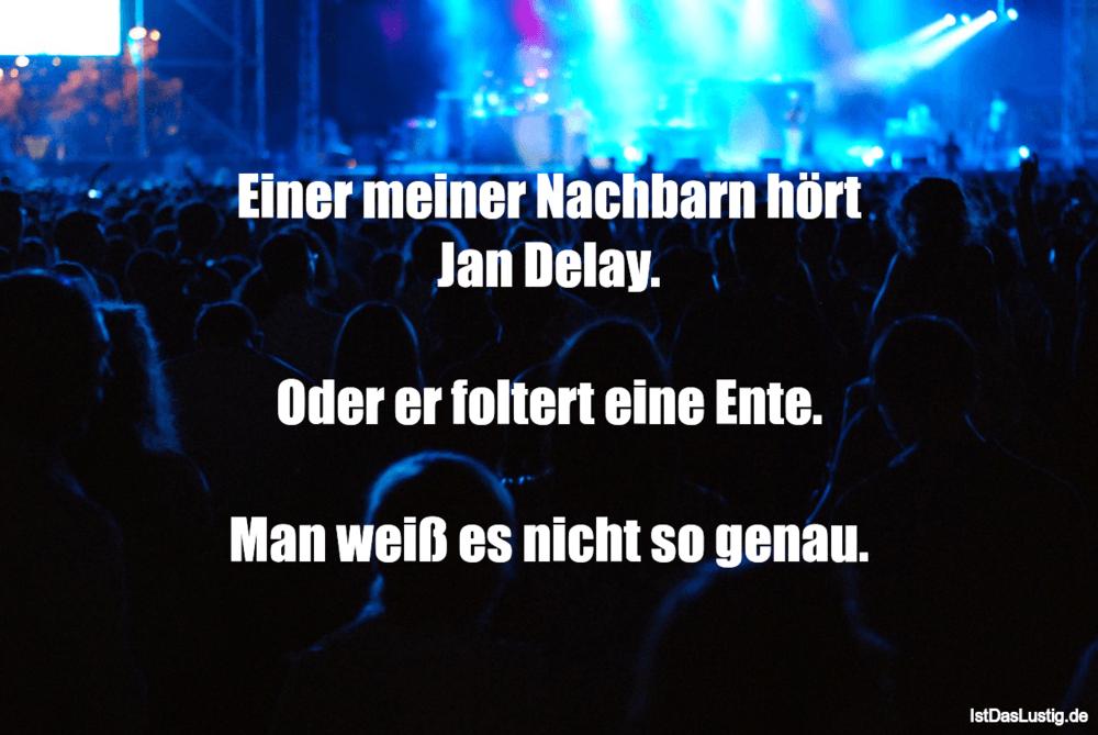 Lustiger BilderSpruch - Einer meiner Nachbarn hört Jan Delay.  Oder er ...