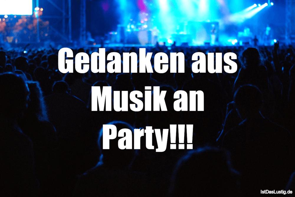 Lustiger BilderSpruch - Gedanken aus Musik an Party!!!
