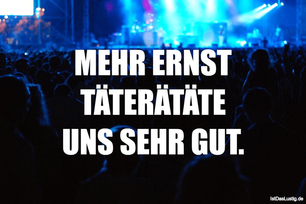 Lustiger BilderSpruch - MEHR ERNST TÄTERÄTÄTE UNS SEHR GUT.