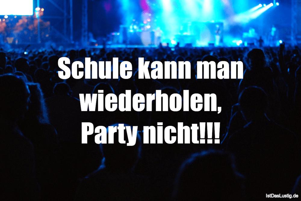 Lustiger BilderSpruch - Schule kann man wiederholen, Party nicht!!!