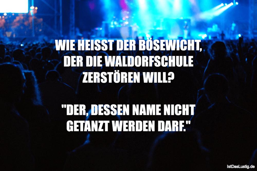 Lustiger BilderSpruch - WIE HEISST DER BÖSEWICHT, DER DIE WALDORFSCHULE...