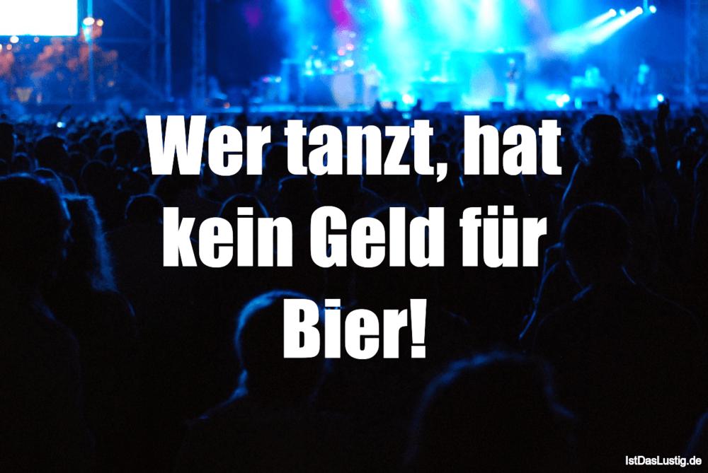 Lustiger BilderSpruch - Wer tanzt, hat kein Geld für Bier!
