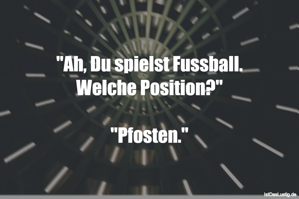 """Lustiger BilderSpruch - """"Ah, Du spielst Fussball. Welche Position?""""..."""