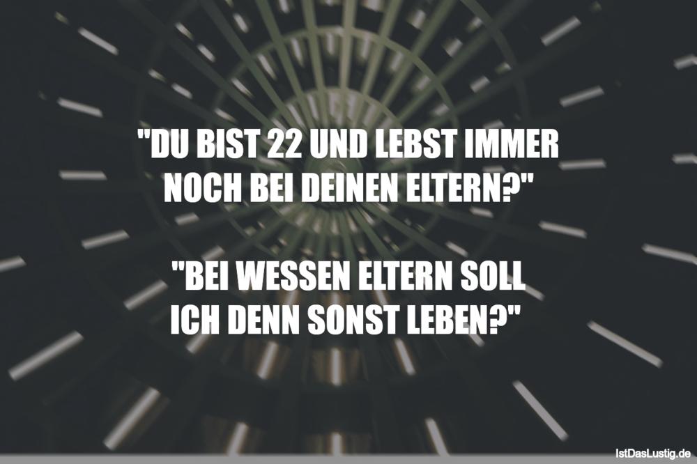 """Lustiger BilderSpruch - """"DU BlST 22 UND LEBST IMMER NOCH BEI DEINEN..."""