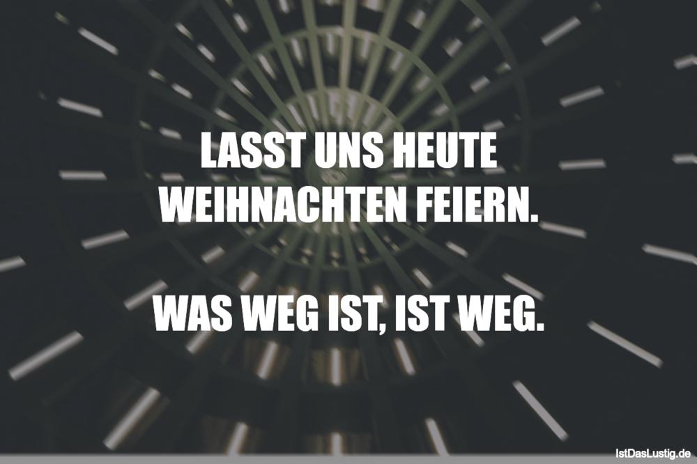LASST UNS HEUTE WEIHNACHTEN FEIERN. WAS WEG IS... - IstDasLustig.de