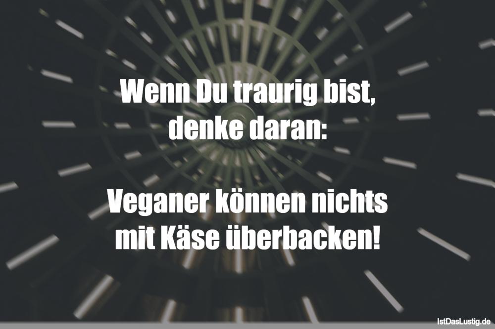 Lustiger BilderSpruch - Wenn Du traurig bist, denke daran:  Veganer...