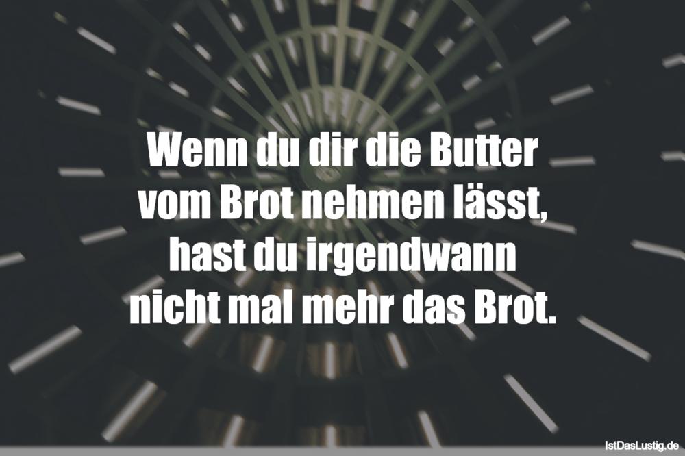 Lustiger BilderSpruch - Wenn du dir die Butter vom Brot nehmen lässt, h...