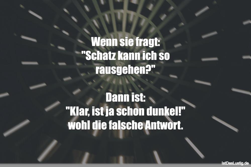 """Lustiger BilderSpruch - Wenn sie fragt: """"Schatz kann ich so..."""