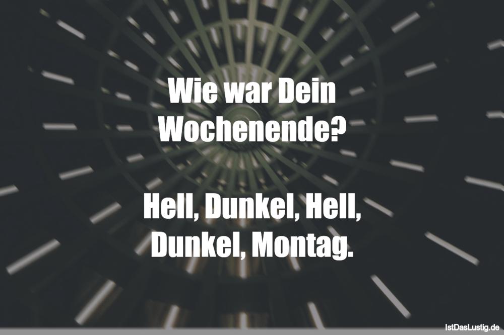 Lustiger BilderSpruch - Wie war Dein Wochenende?  Hell, Dunkel, Hell,...
