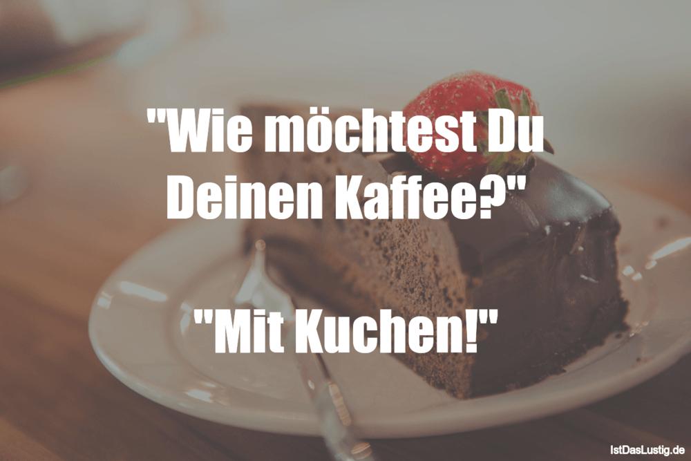 """Lustiger BilderSpruch - """"Wie möchtest Du Deinen Kaffee?""""  """"Mit Kuchen!"""""""