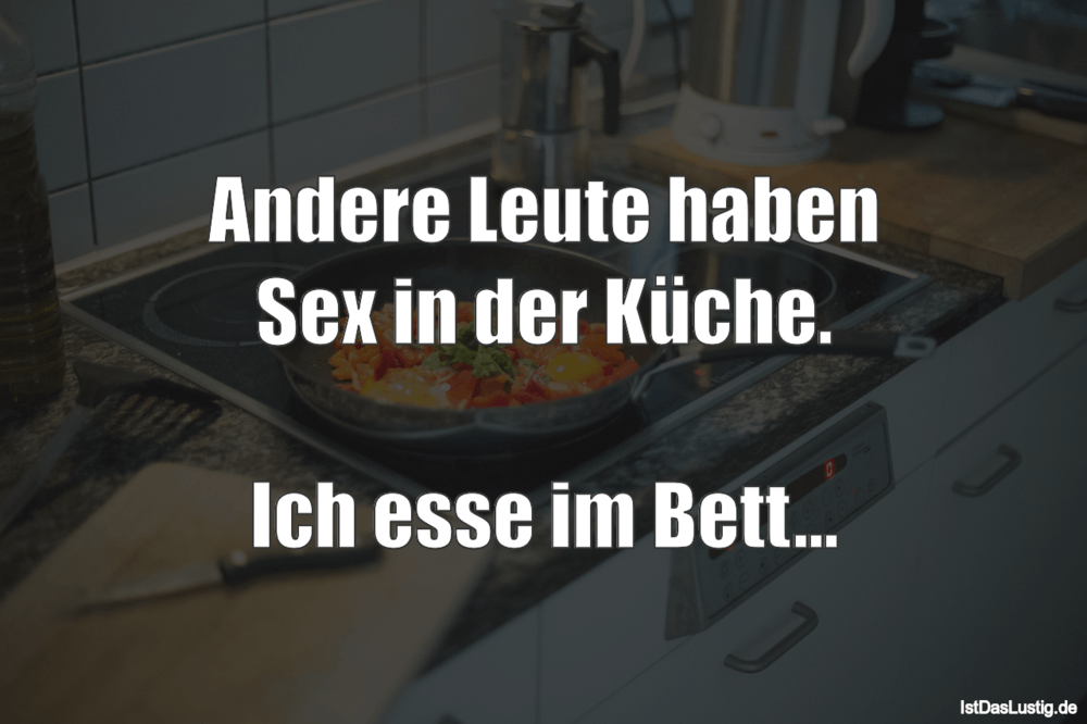 Lustiger BilderSpruch - Andere Leute haben Sex in der Küche.  Ich esse...