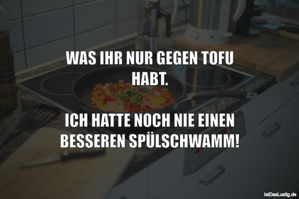Lustiger BilderSpruch - WAS IHR NUR GEGEN TOFU HABT.  ICH HATTE NOCH...