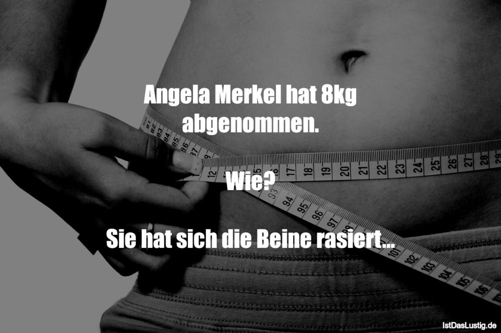 Lustiger BilderSpruch - Angela Merkel hat 8kg abgenommen.  Wie?  Sie ha...
