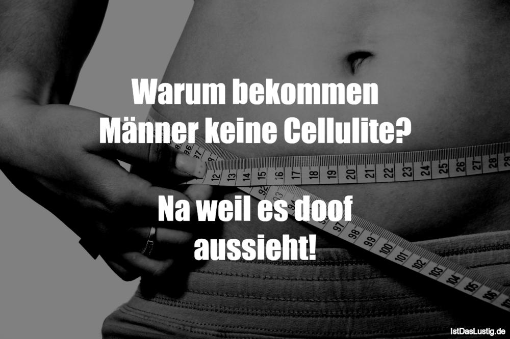 Lustiger BilderSpruch - Warum bekommen Männer keine Cellulite?  Na weil...