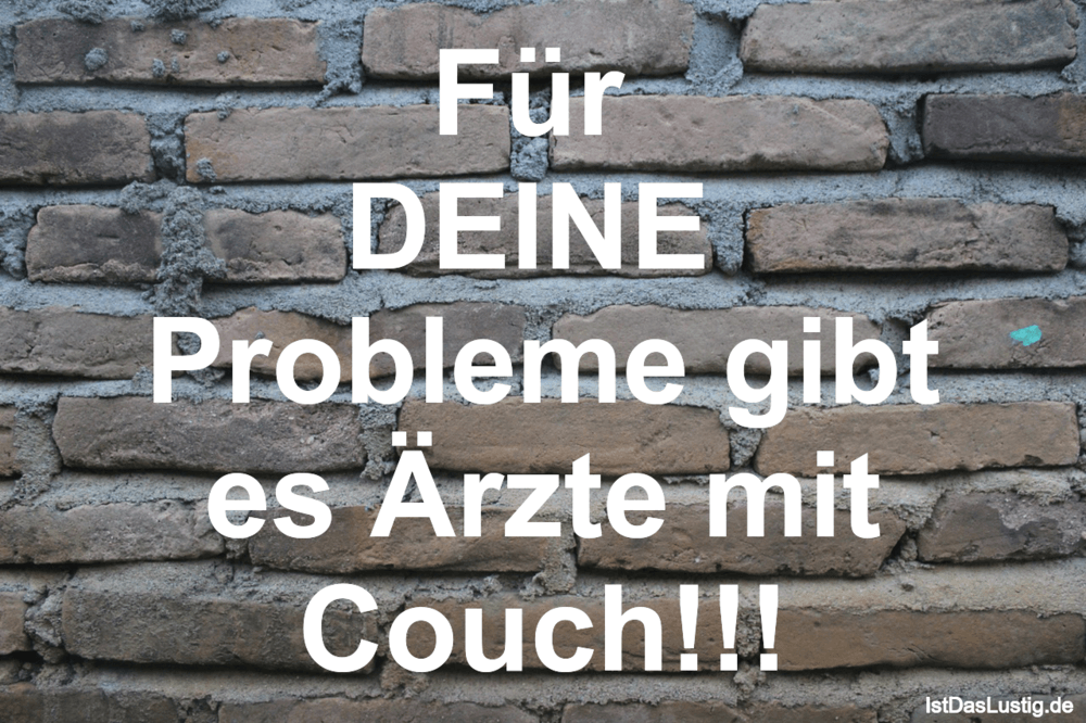 Lustiger BilderSpruch - Für  DEINE  Probleme gibt es Ärzte mit Couch!!!