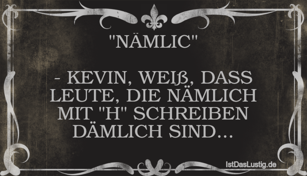 """Lustiger BilderSpruch - """"NÄMLIC""""  - KEVIN, WEIß, DASS LEUTE, DIE NÄMLIC..."""