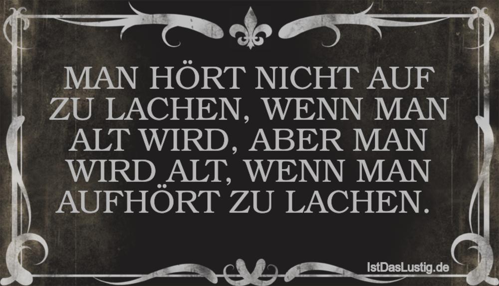 Lustiger BilderSpruch -  MAN HÖRT NICHT AUF ZU LACHEN, WENN MAN ALT...