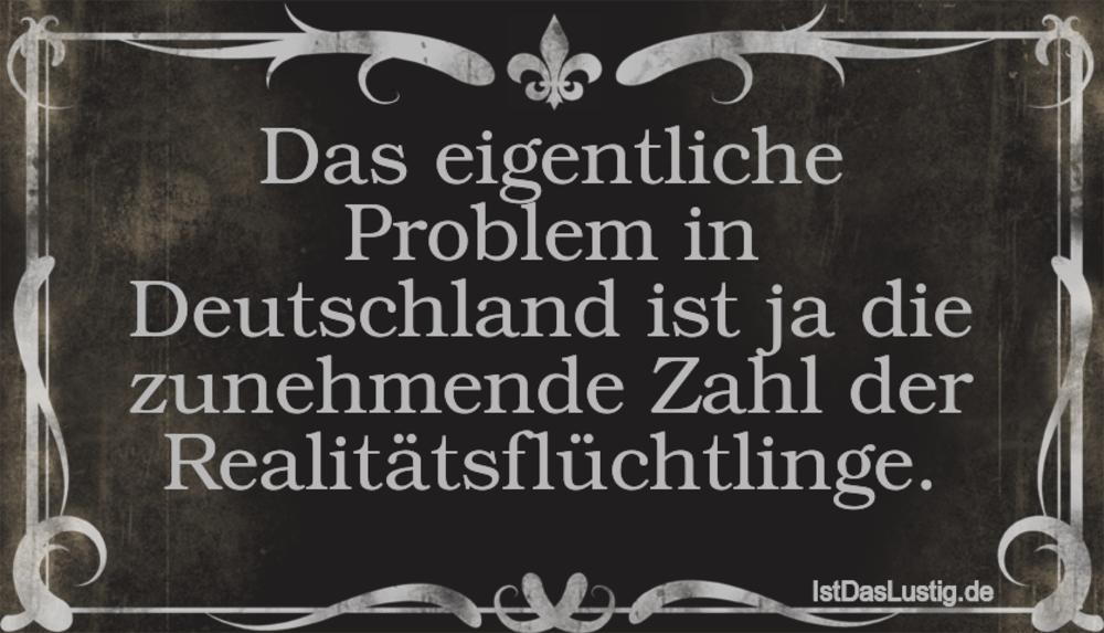 Lustiger BilderSpruch - Das eigentliche Problem in Deutschland ist ja...