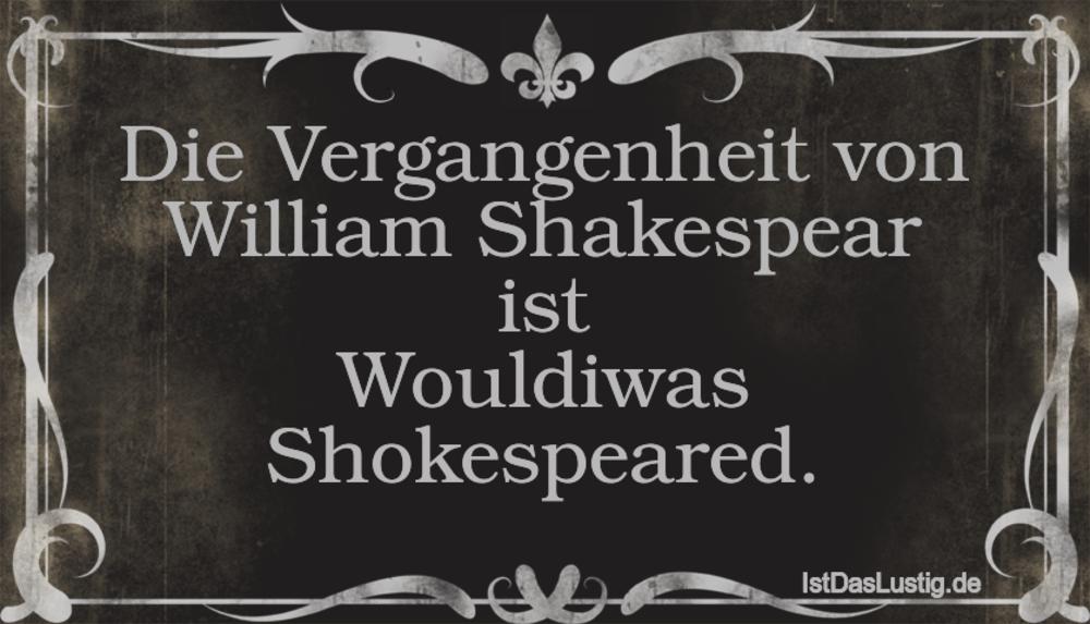 Lustiger BilderSpruch - Die Vergangenheit von William Shakespear ist...
