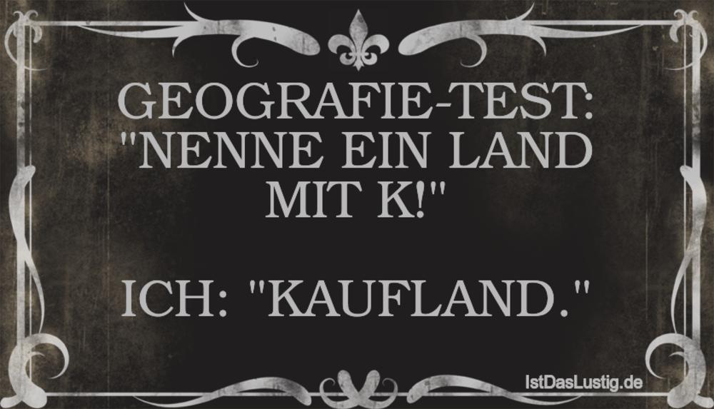 """Lustiger BilderSpruch - GEOGRAFIE-TEST: """"NENNE EIN LAND MIT K!""""  ICH: """"..."""