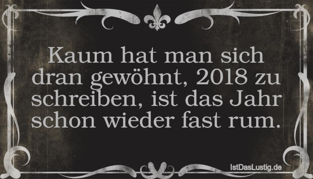 Lustiger BilderSpruch - Kaum hat man sich dran gewöhnt, 2018 zu...