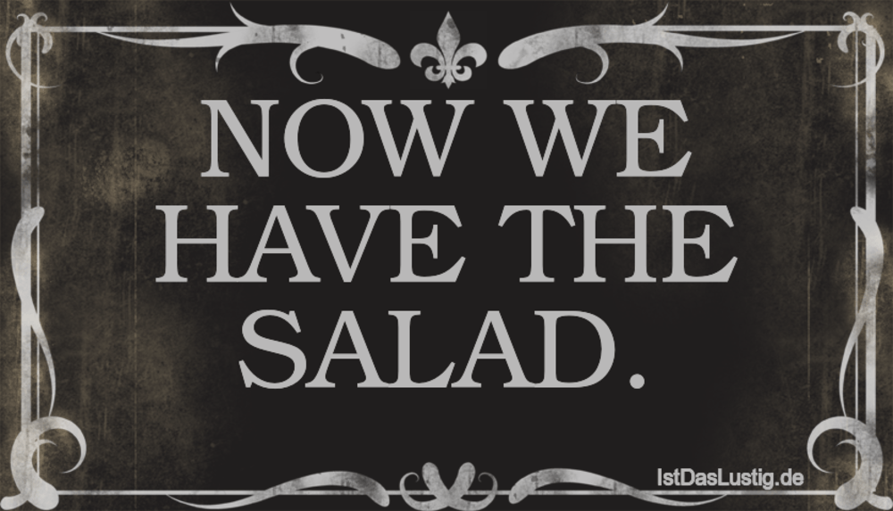 Lustiger BilderSpruch - NOW WE HAVE THE SALAD.