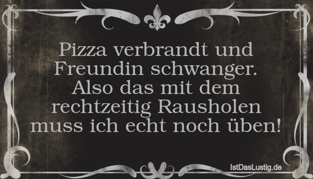 Lustiger BilderSpruch - Pizza verbrandt und Freundin schwanger. Also da...