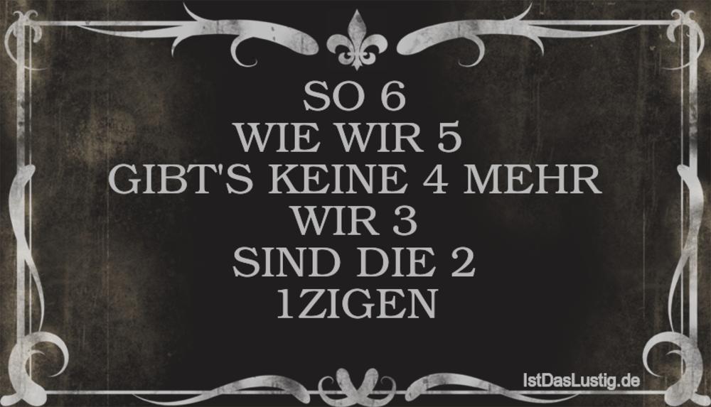 Lustiger BilderSpruch - SO 6 WIE WIR 5  GIBT'S KEINE 4 MEHR WIR 3 SIND ...