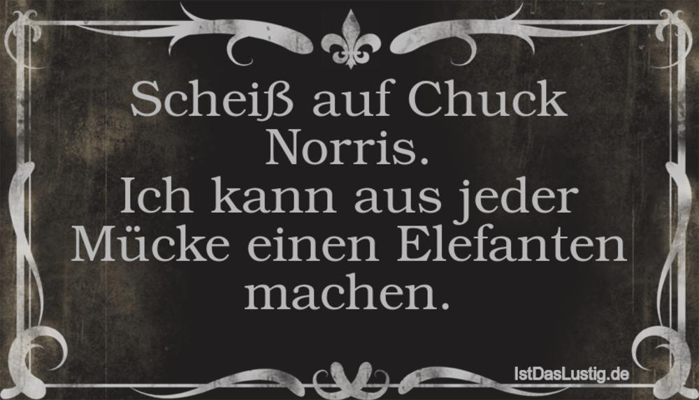 Lustiger BilderSpruch - Scheiß auf Chuck Norris. Ich kann aus jeder...