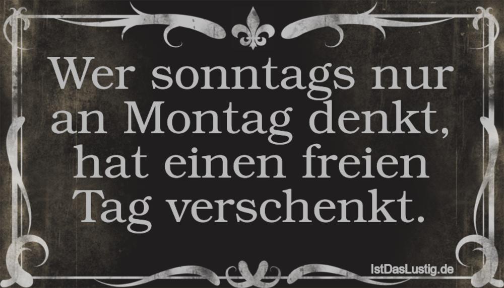 Lustiger BilderSpruch - Wer sonntags nur an Montag denkt, hat einen fre...