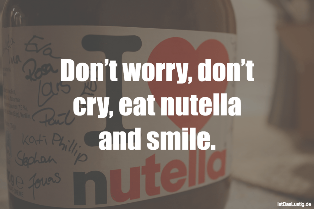 Lustiger BilderSpruch - Don't worry, don't cry, eat nutella and smile.