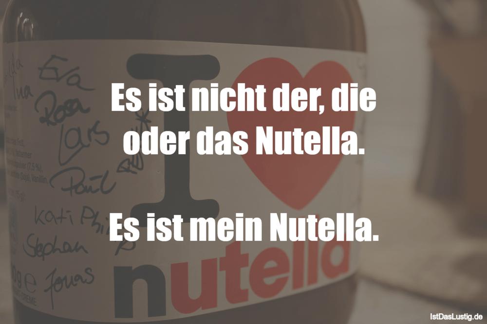 Lustiger BilderSpruch - Es ist nicht der, die oder das Nutella.  Es ist...