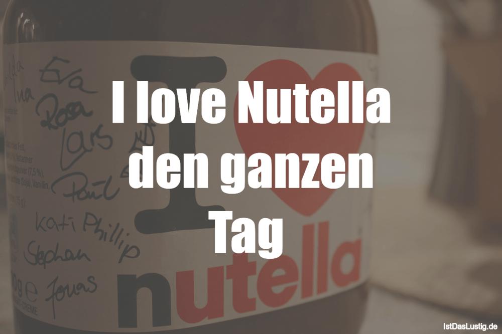 Lustiger BilderSpruch - I love Nutella den ganzen Tag