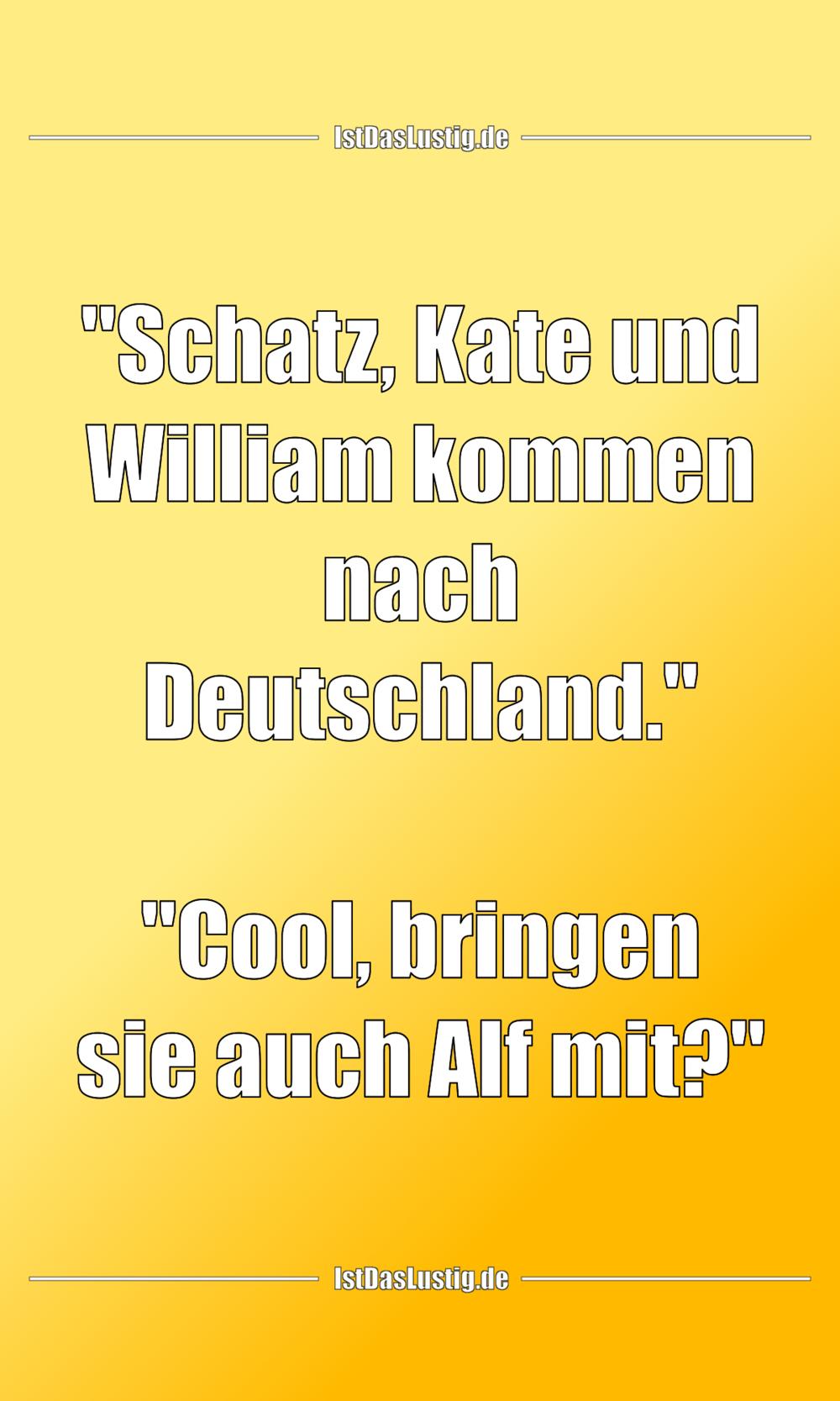 """Lustiger BilderSpruch - """"Schatz, Kate und William kommen nach..."""