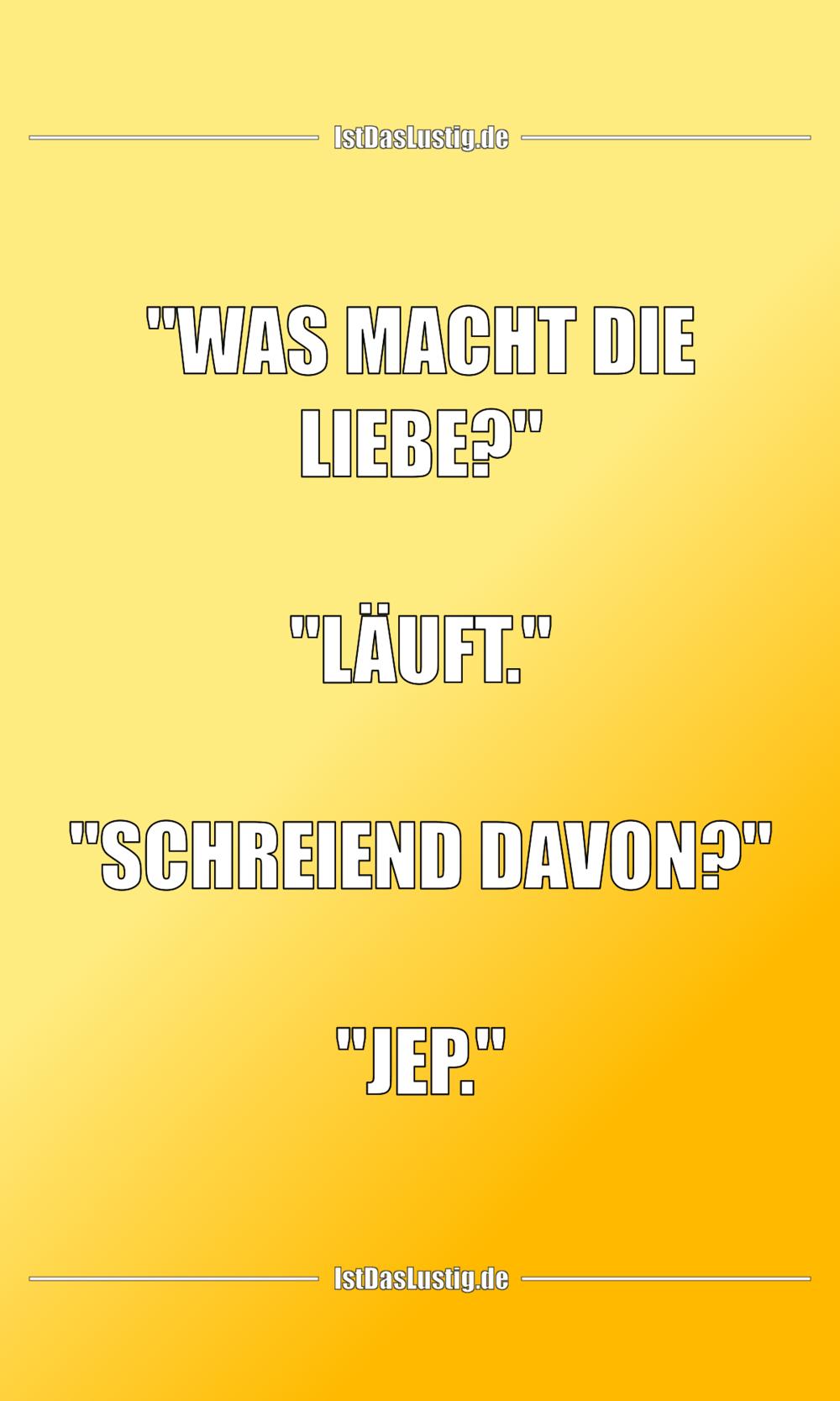 """Lustiger BilderSpruch - """"WAS MACHT DIE LIEBE?""""  """"LÄUFT.""""  """"SCHREIEND..."""