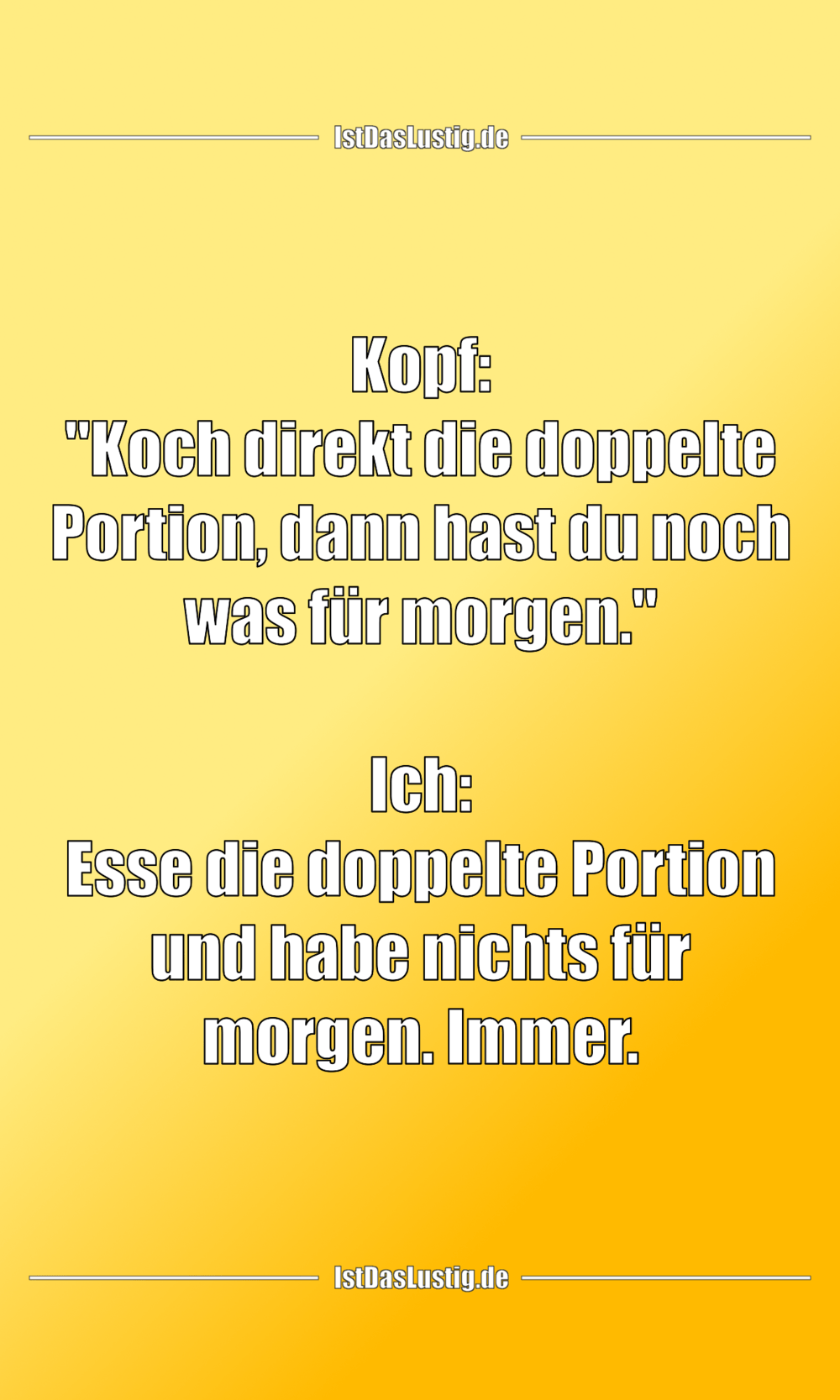 "Lustiger BilderSpruch - Kopf: ""Koch direkt die doppelte Portion, dann..."