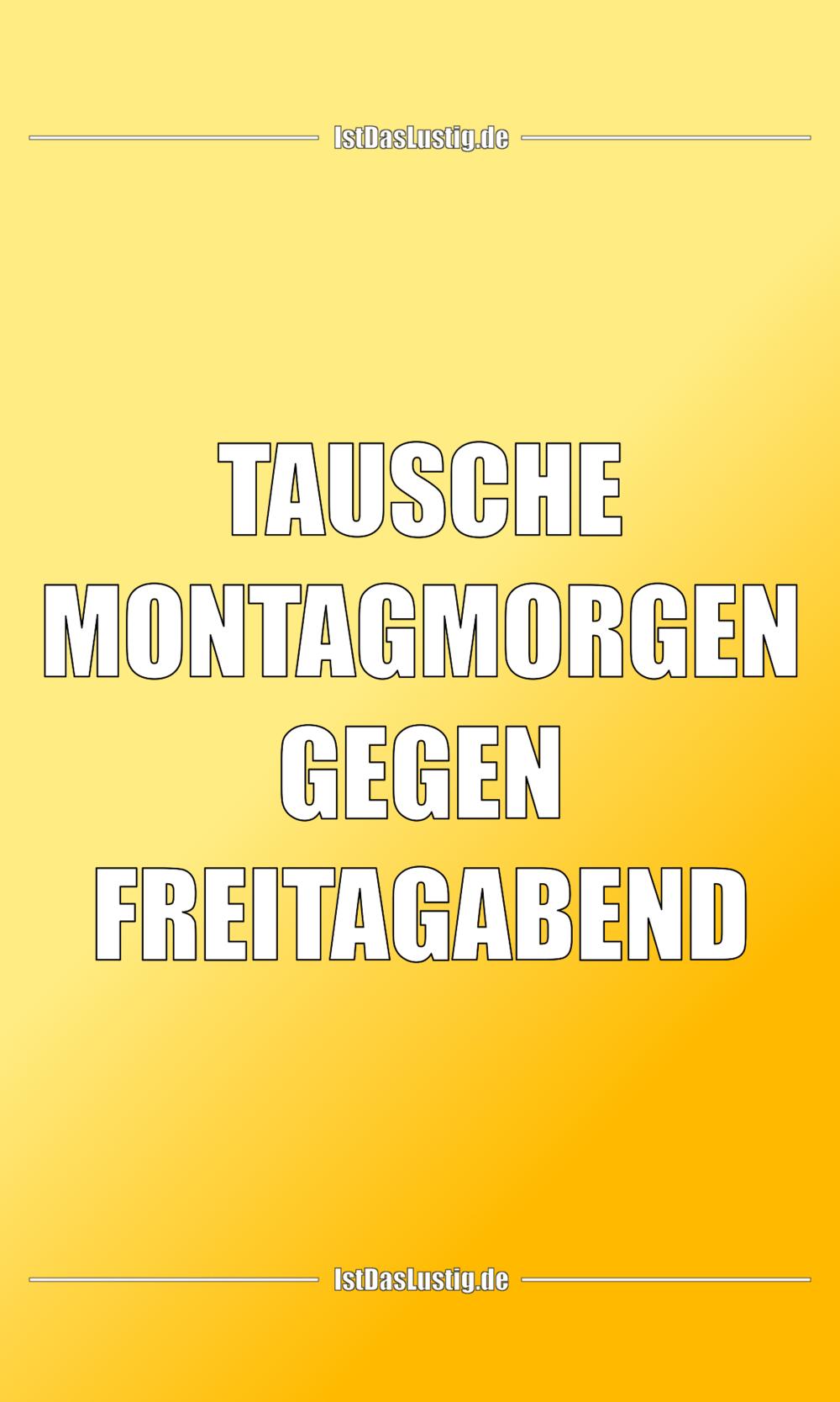 Lustiger BilderSpruch - TAUSCHE MONTAGMORGEN GEGEN FREITAGABEND