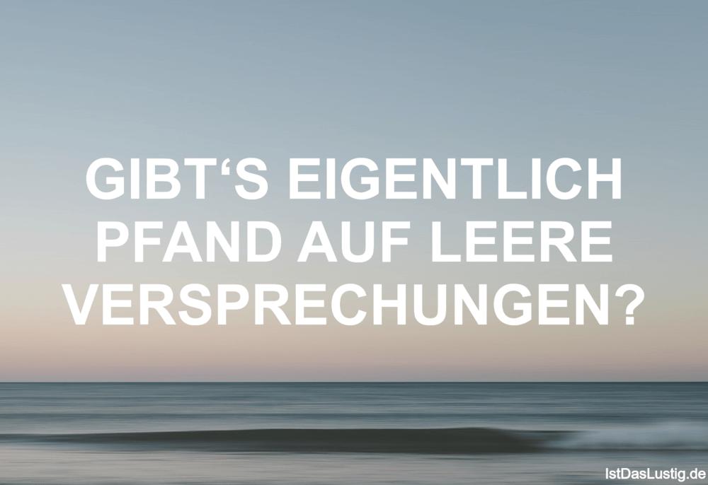 Lustiger BilderSpruch - GIBT'S EIGENTLICH PFAND AUF LEERE VERSPRECHUNGEN?