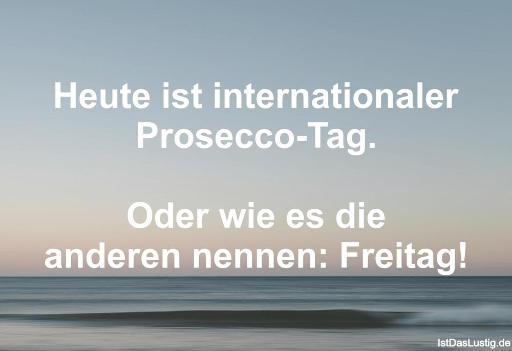 Lustiger BilderSpruch - Heute ist internationaler Prosecco-Tag.  Oder w...