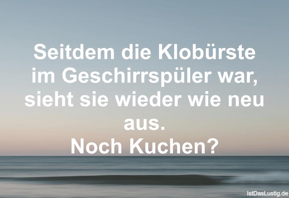 Lustiger BilderSpruch - Seitdem die Klobürste im Geschirrspüler war,...