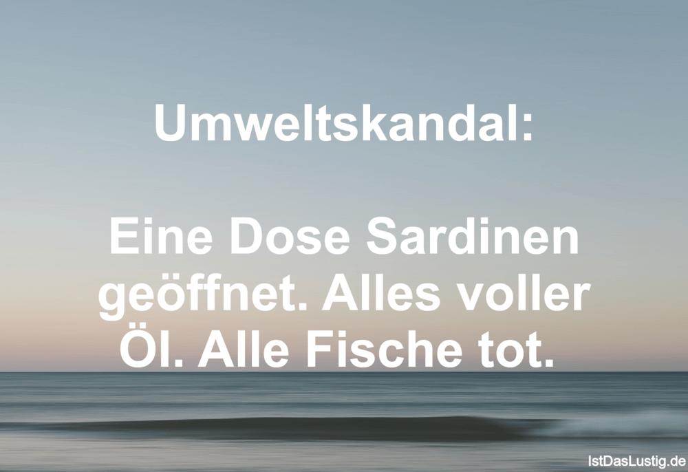 Lustiger BilderSpruch - Umweltskandal:  Eine Dose Sardinen geöffnet. Al...